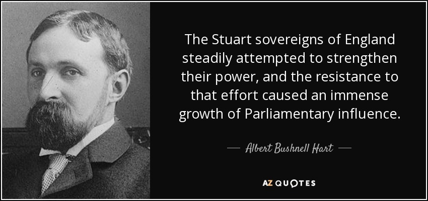 The Stuart sovereigns of England steadily attempted to strengthen their power, and the resistance to that effort caused an immense growth of Parliamentary influence. - Albert Bushnell Hart