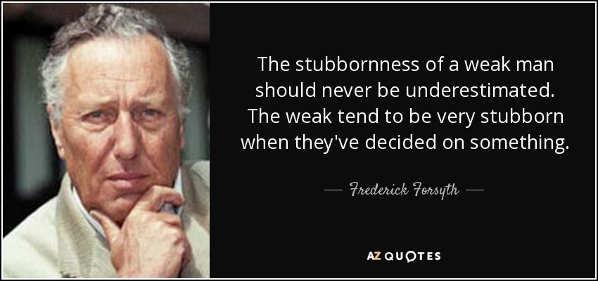 The stubbornness of a weak man should never be underestimated. The weak tend to be very stubborn when they've decided on something. - Frederick Forsyth