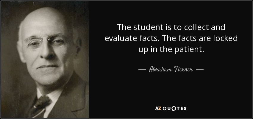 The student is to collect and evaluate facts. The facts are locked up in the patient. - Abraham Flexner