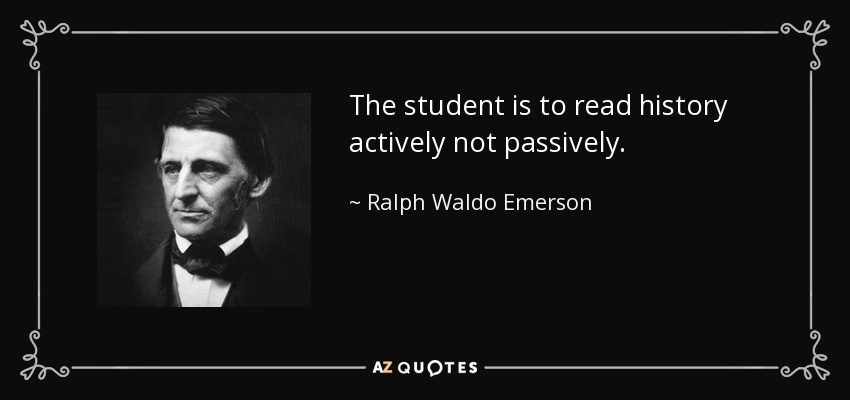 The student is to read history actively not passively. - Ralph Waldo Emerson