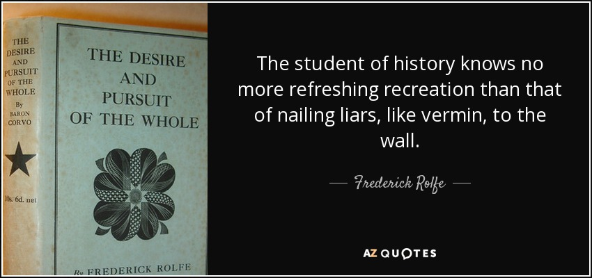 The student of history knows no more refreshing recreation than that of nailing liars, like vermin, to the wall. - Frederick Rolfe