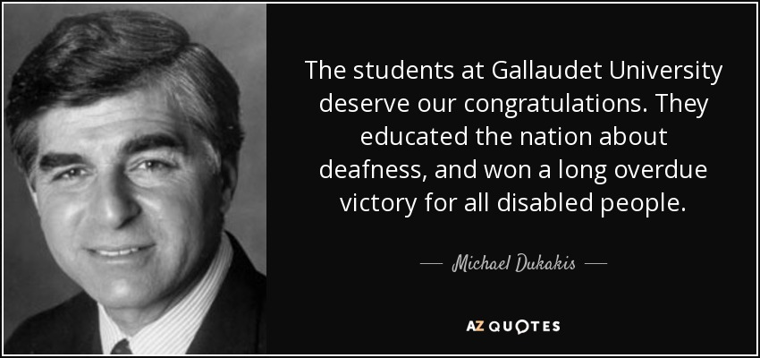 The students at Gallaudet University deserve our congratulations. They educated the nation about deafness, and won a long overdue victory for all disabled people. - Michael Dukakis