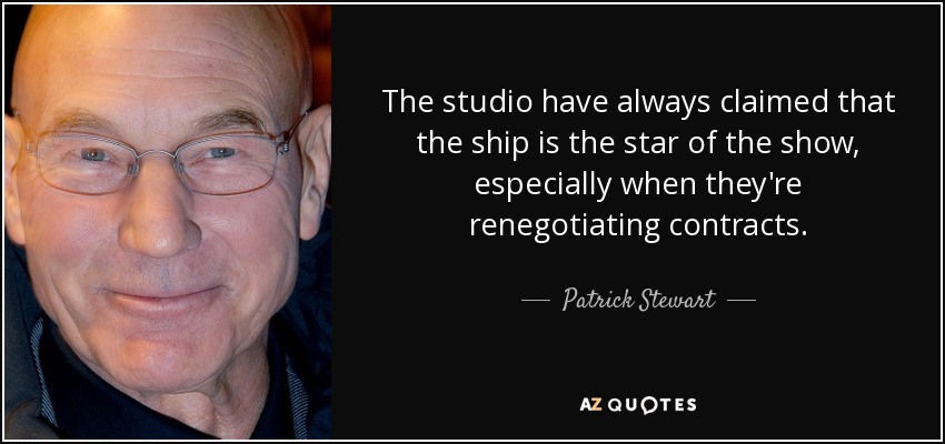The studio have always claimed that the ship is the star of the show, especially when they're renegotiating contracts. - Patrick Stewart