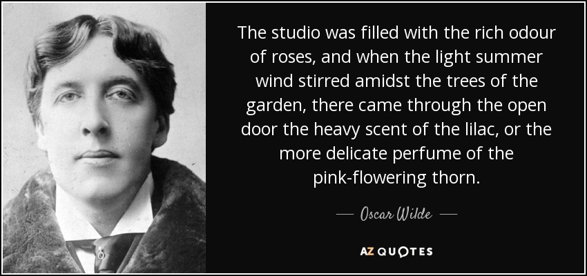 The studio was filled with the rich odour of roses, and when the light summer wind stirred amidst the trees of the garden, there came through the open door the heavy scent of the lilac, or the more delicate perfume of the pink-flowering thorn. - Oscar Wilde