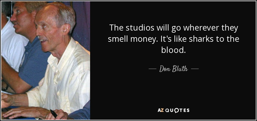The studios will go wherever they smell money. It's like sharks to the blood. - Don Bluth