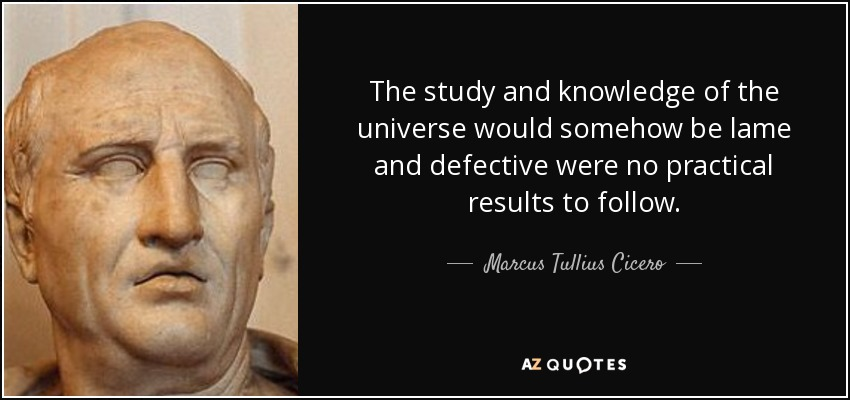 The study and knowledge of the universe would somehow be lame and defective were no practical results to follow. - Marcus Tullius Cicero