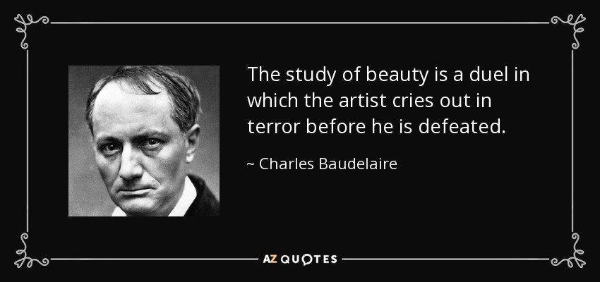The study of beauty is a duel in which the artist cries out in terror before he is defeated. - Charles Baudelaire