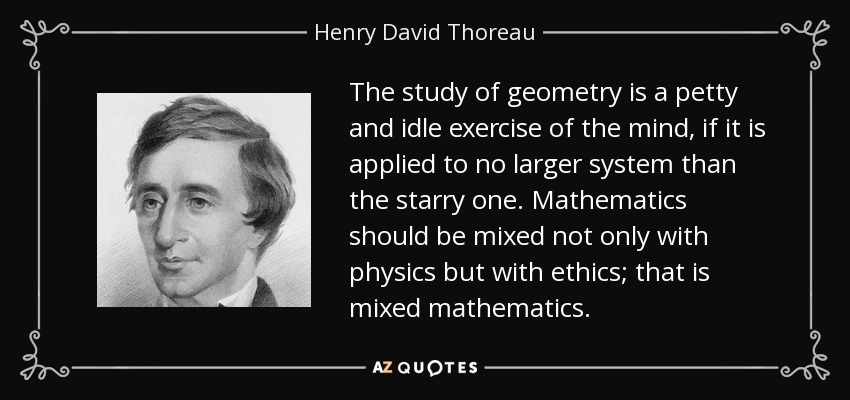 The study of geometry is a petty and idle exercise of the mind, if it is applied to no larger system than the starry one. Mathematics should be mixed not only with physics but with ethics; that is mixed mathematics. - Henry David Thoreau