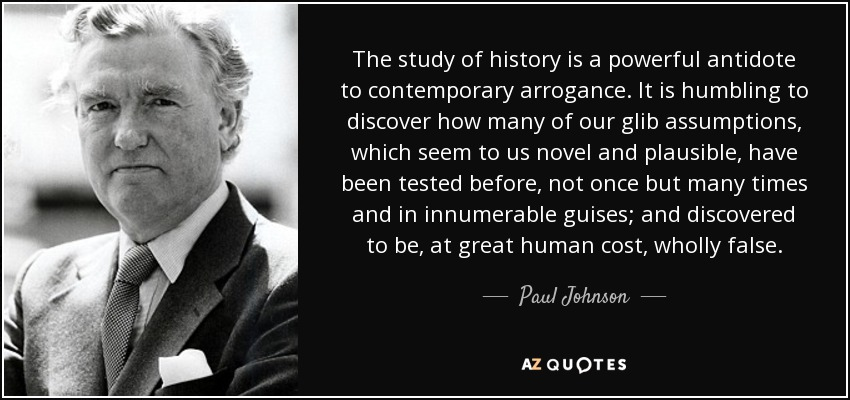 The study of history is a powerful antidote to contemporary arrogance. It is humbling to discover how many of our glib assumptions, which seem to us novel and plausible, have been tested before, not once but many times and in innumerable guises; and discovered to be, at great human cost, wholly false. - Paul Johnson