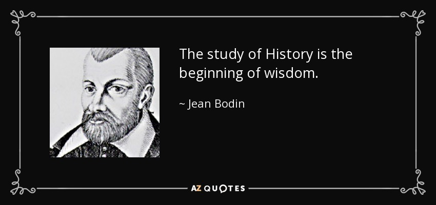 The study of History is the beginning of wisdom. - Jean Bodin
