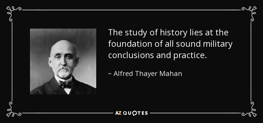 The study of history lies at the foundation of all sound military conclusions and practice. - Alfred Thayer Mahan