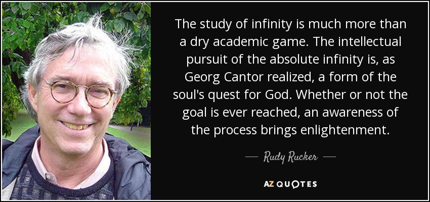 The study of infinity is much more than a dry academic game. The intellectual pursuit of the absolute infinity is, as Georg Cantor realized, a form of the soul's quest for God. Whether or not the goal is ever reached, an awareness of the process brings enlightenment. - Rudy Rucker