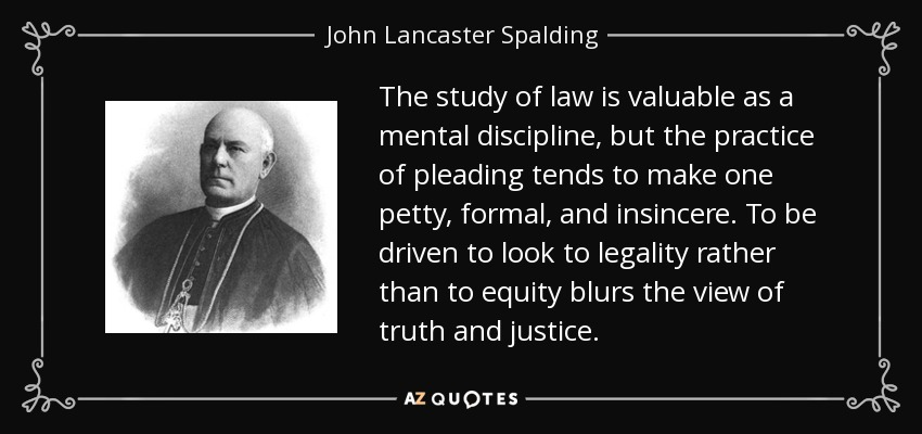 The study of law is valuable as a mental discipline, but the practice of pleading tends to make one petty, formal, and insincere. To be driven to look to legality rather than to equity blurs the view of truth and justice. - John Lancaster Spalding
