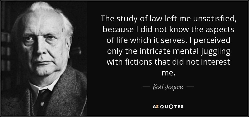The study of law left me unsatisfied, because I did not know the aspects of life which it serves. I perceived only the intricate mental juggling with fictions that did not interest me. - Karl Jaspers