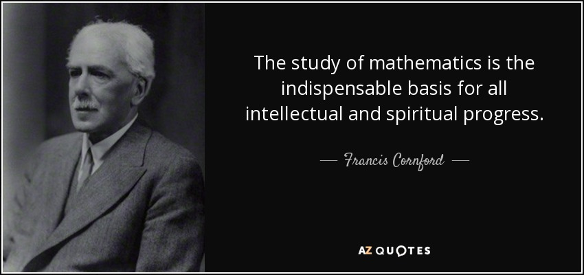 The study of mathematics is the indispensable basis for all intellectual and spiritual progress. - Francis Cornford
