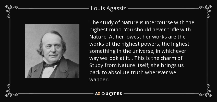 The study of Nature is intercourse with the highest mind. You should never trifle with Nature. At her lowest her works are the works of the highest powers, the highest something in the universe, in whichever way we look at it... This is the charm of Study from Nature itself; she brings us back to absolute truth wherever we wander. - Louis Agassiz