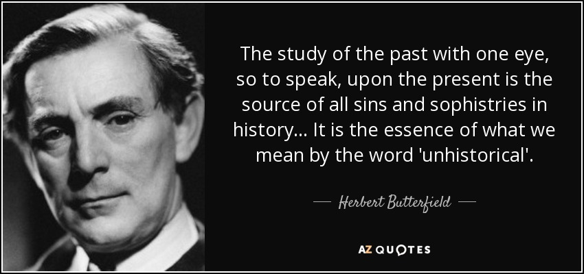 The study of the past with one eye, so to speak, upon the present is the source of all sins and sophistries in history ... It is the essence of what we mean by the word 'unhistorical'. - Herbert Butterfield