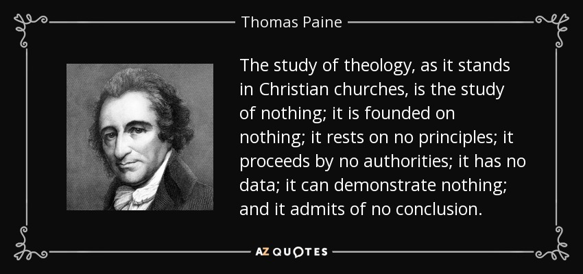 The study of theology, as it stands in Christian churches, is the study of nothing; it is founded on nothing; it rests on no principles; it proceeds by no authorities; it has no data; it can demonstrate nothing; and it admits of no conclusion. - Thomas Paine