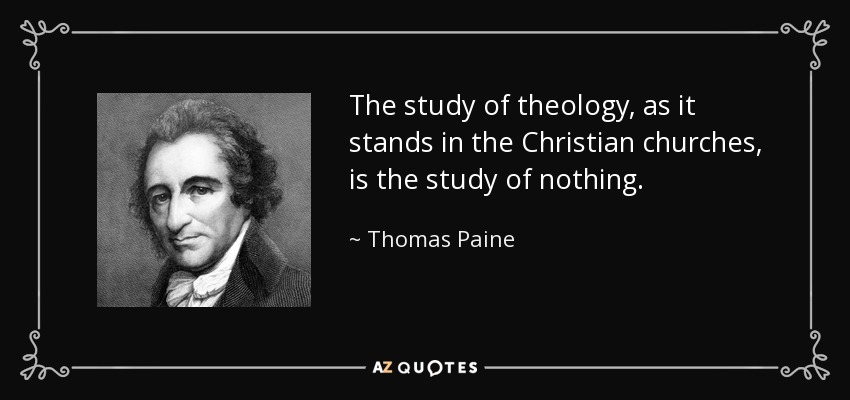 The study of theology, as it stands in the Christian churches, is the study of nothing. - Thomas Paine