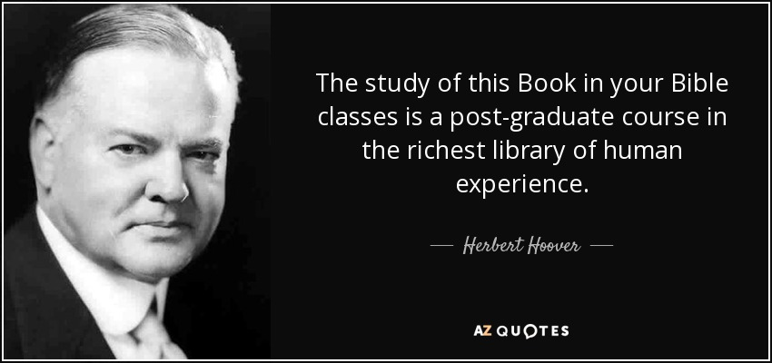 The study of this Book in your Bible classes is a post-graduate course in the richest library of human experience. - Herbert Hoover
