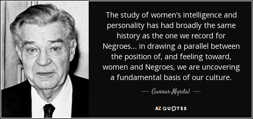 The study of women's intelligence and personality has had broadly the same history as the one we record for Negroes ... in drawing a parallel between the position of, and feeling toward, women and Negroes, we are uncovering a fundamental basis of our culture. - Gunnar Myrdal