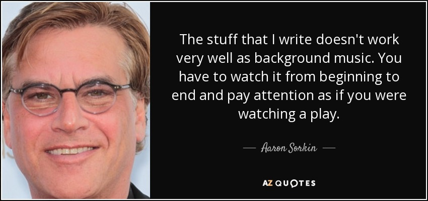 The stuff that I write doesn't work very well as background music. You have to watch it from beginning to end and pay attention as if you were watching a play. - Aaron Sorkin
