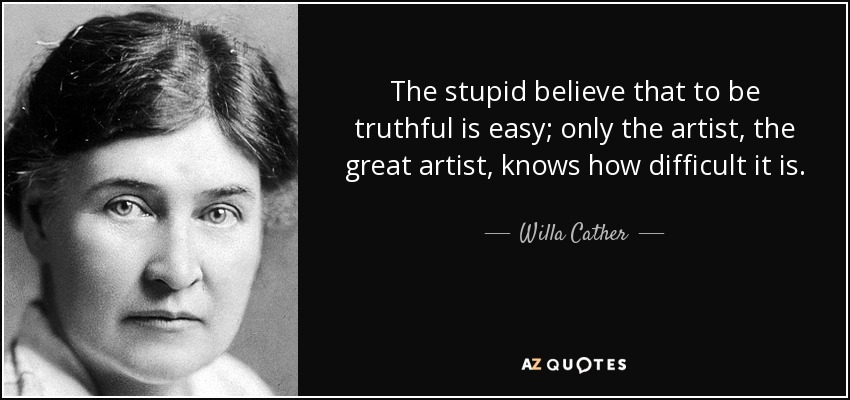 The stupid believe that to be truthful is easy; only the artist, the great artist, knows how difficult it is. - Willa Cather