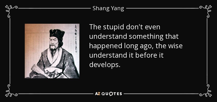 The stupid don't even understand something that happened long ago, the wise understand it before it develops. - Shang Yang