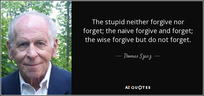 The stupid neither forgive nor forget; the naive forgive and forget; the wise forgive but do not forget. - Thomas Szasz