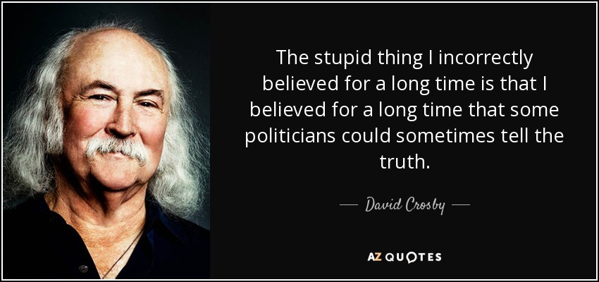The stupid thing I incorrectly believed for a long time is that I believed for a long time that some politicians could sometimes tell the truth. - David Crosby