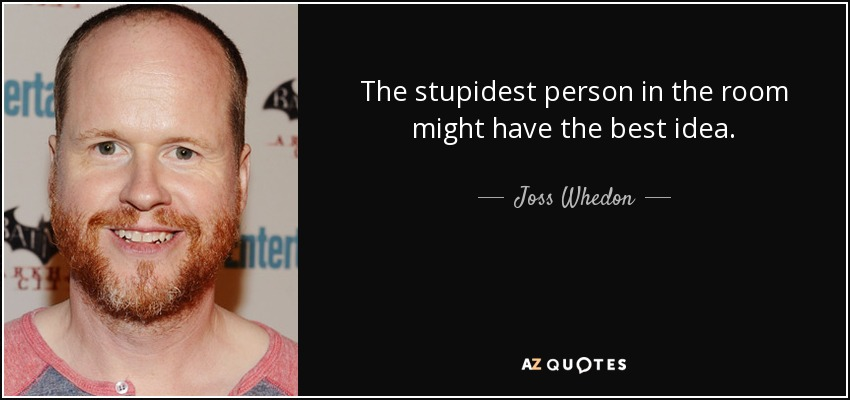 The stupidest person in the room might have the best idea. - Joss Whedon