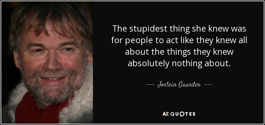 The stupidest thing she knew was for people to act like they knew all about the things they knew absolutely nothing about. - Jostein Gaarder