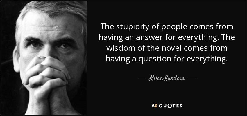 The stupidity of people comes from having an answer for everything. The wisdom of the novel comes from having a question for everything. - Milan Kundera