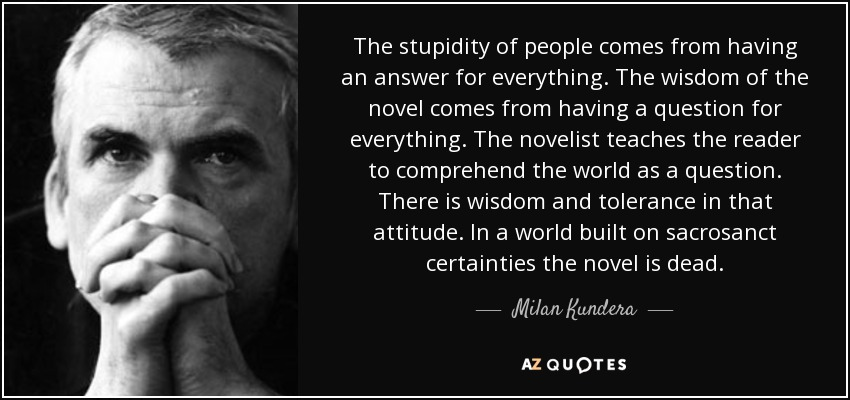 The stupidity of people comes from having an answer for everything. The wisdom of the novel comes from having a question for everything. The novelist teaches the reader to comprehend the world as a question. There is wisdom and tolerance in that attitude. In a world built on sacrosanct certainties the novel is dead. - Milan Kundera