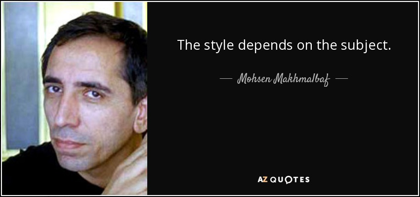 The style depends on the subject. - Mohsen Makhmalbaf