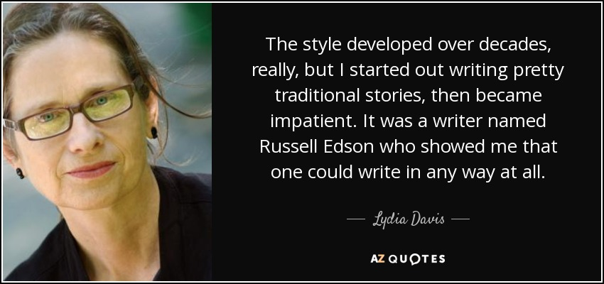 The style developed over decades, really, but I started out writing pretty traditional stories, then became impatient. It was a writer named Russell Edson who showed me that one could write in any way at all. - Lydia Davis