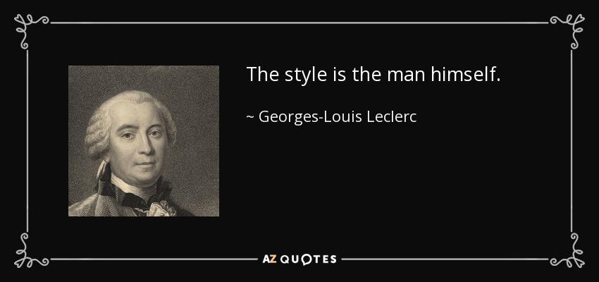 The style is the man himself. - Georges-Louis Leclerc, Comte de Buffon