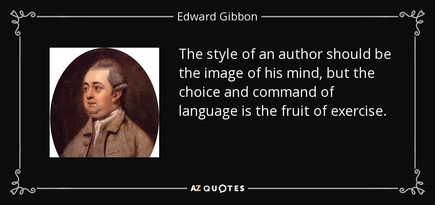 The style of an author should be the image of his mind, but the choice and command of language is the fruit of exercise. - Edward Gibbon