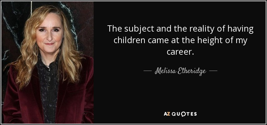 The subject and the reality of having children came at the height of my career. - Melissa Etheridge