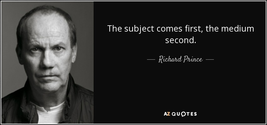 The subject comes first, the medium second. - Richard Prince