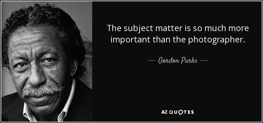 The subject matter is so much more important than the photographer. - Gordon Parks