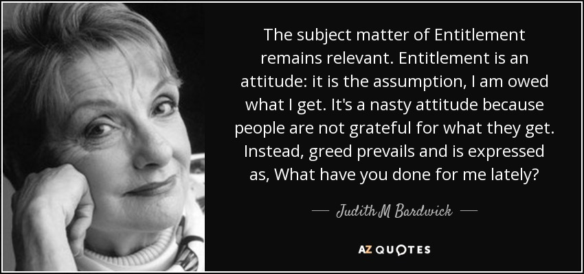 The subject matter of Entitlement remains relevant. Entitlement is an attitude: it is the assumption, I am owed what I get. It's a nasty attitude because people are not grateful for what they get. Instead, greed prevails and is expressed as, What have you done for me lately? - Judith M Bardwick