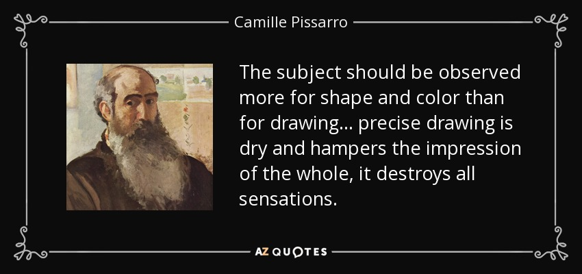 The subject should be observed more for shape and color than for drawing... precise drawing is dry and hampers the impression of the whole, it destroys all sensations. - Camille Pissarro
