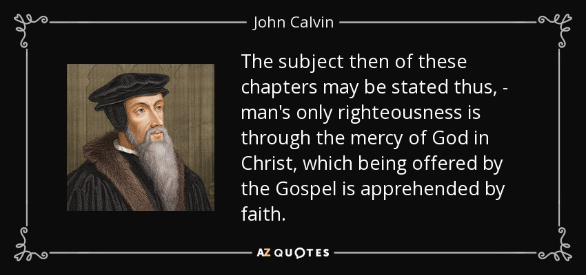 The subject then of these chapters may be stated thus, - man's only righteousness is through the mercy of God in Christ, which being offered by the Gospel is apprehended by faith. - John Calvin
