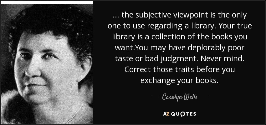 ... the subjective viewpoint is the only one to use regarding a library. Your true library is a collection of the books you want.You may have deplorably poor taste or bad judgment. Never mind. Correct those traits before you exchange your books. - Carolyn Wells