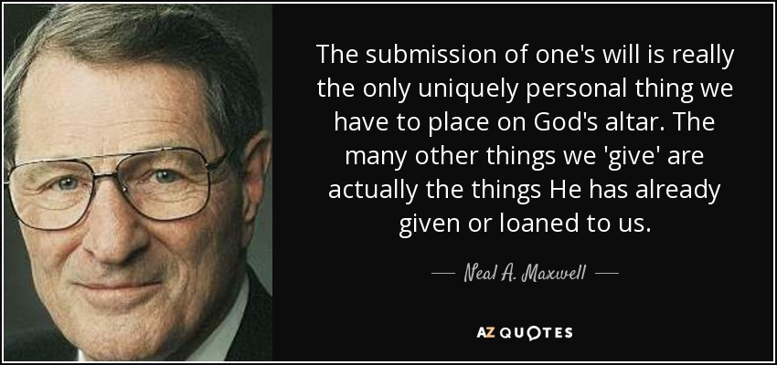 The submission of one's will is really the only uniquely personal thing we have to place on God's altar. The many other things we 'give' are actually the things He has already given or loaned to us. - Neal A. Maxwell