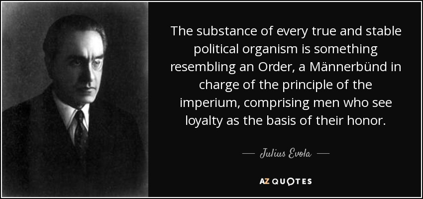 The substance of every true and stable political organism is something resembling an Order, a Männerbünd in charge of the principle of the imperium, comprising men who see loyalty as the basis of their honor. - Julius Evola