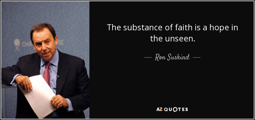 The substance of faith is a hope in the unseen. - Ron Suskind