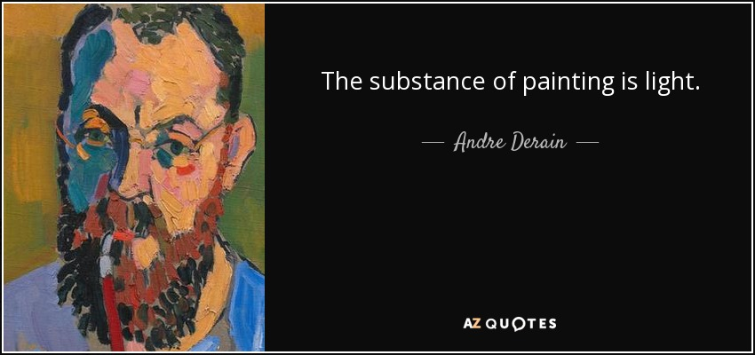 The substance of painting is light. - Andre Derain