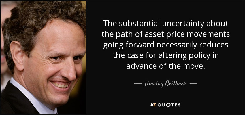 The substantial uncertainty about the path of asset price movements going forward necessarily reduces the case for altering policy in advance of the move. - Timothy Geithner